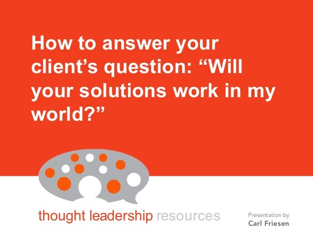 """BY CARL FRIESEN thought leadership resources How to answer your client's question: """"Will your solutions work in my world?""""..."""