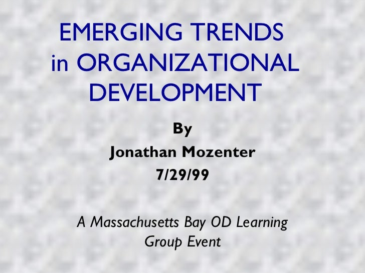 EMERGING TRENDS  in ORGANIZATIONAL DEVELOPMENT By Jonathan Mozenter 7/29/99 A Massachusetts Bay OD Learning Group Event