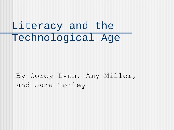 Literacy and the Technological Age By Corey Lynn, Amy Miller, and Sara Torley