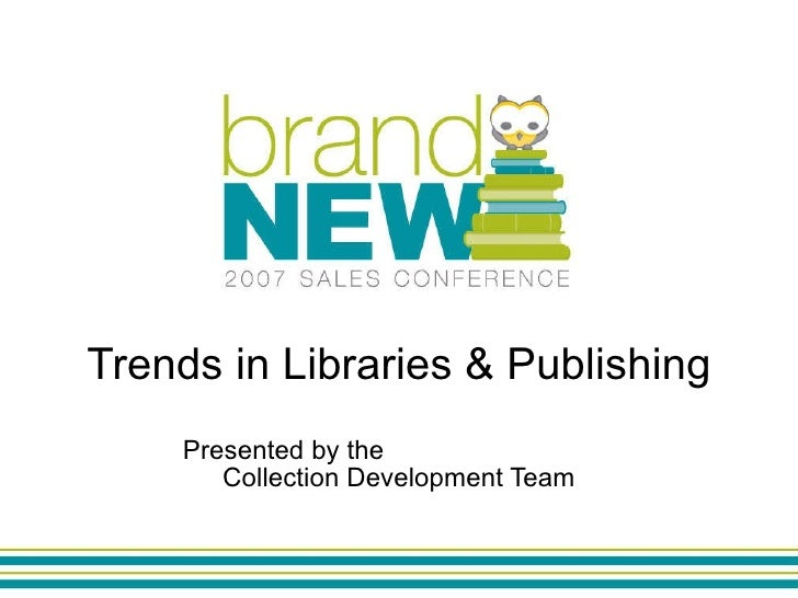 Trends in Libraries & Publishing Presented by the  Collection Development Team