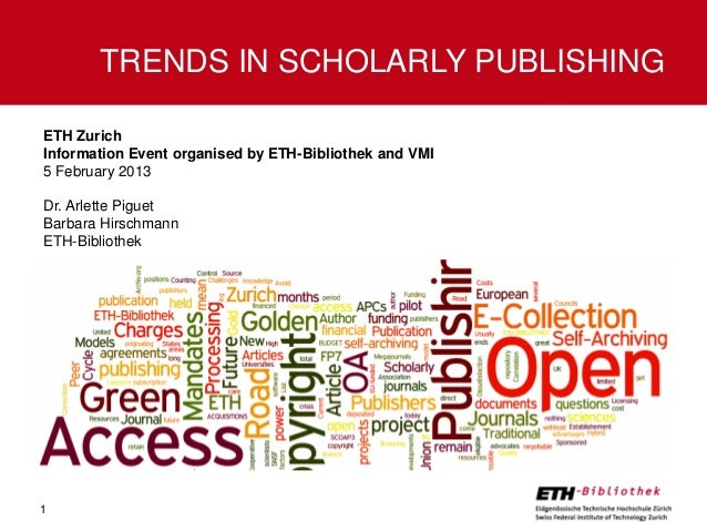 TRENDS IN SCHOLARLY PUBLISHINGETH ZurichInformation Event organised by ETH-Bibliothek and VMI5 February 2013Dr. Arlette Pi...
