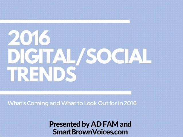 2016 DIGITAL/SOCIAL TRENDS Presented by AD FAM and SmartBrownVoices.com What'sComingandWhattoLookOutforin2016