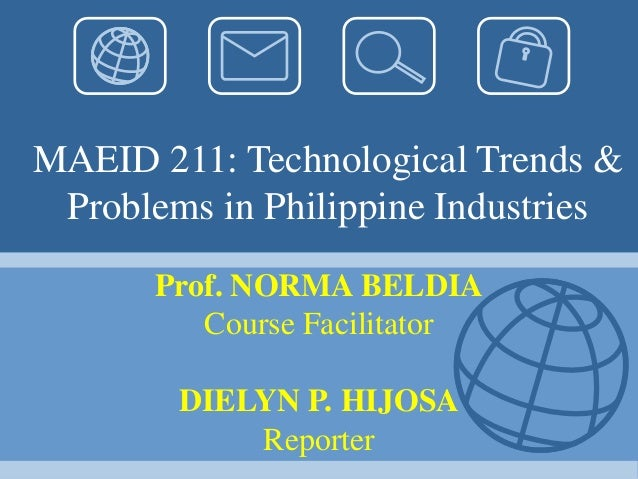 MAEID 211: Technological Trends & Problems in Philippine Industries Prof. NORMA BELDIA Course Facilitator DIELYN P. HIJOSA...
