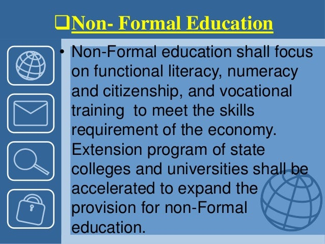 Non- Formal Education • Non-Formal education shall focus on functional literacy, numeracy and citizenship, and vocational...