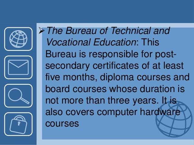 The Bureau of Technical and Vocational Education: This Bureau is responsible for post- secondary certificates of at least...