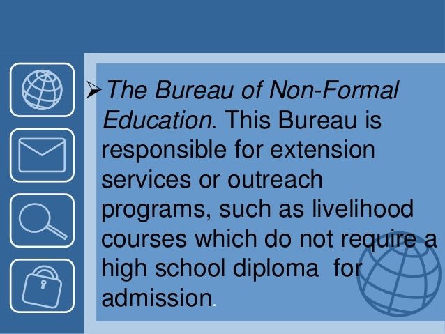The Bureau of Non-Formal Education. This Bureau is responsible for extension services or outreach programs, such as livel...
