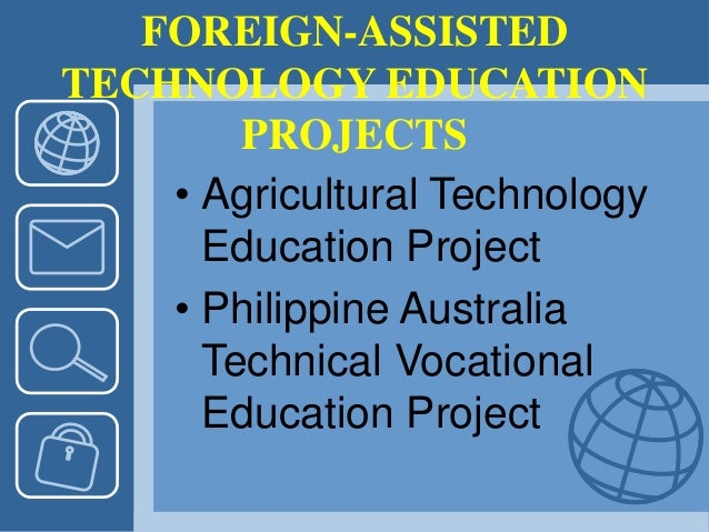 FOREIGN-ASSISTED TECHNOLOGY EDUCATION PROJECTS • Agricultural Technology Education Project • Philippine Australia Technica...