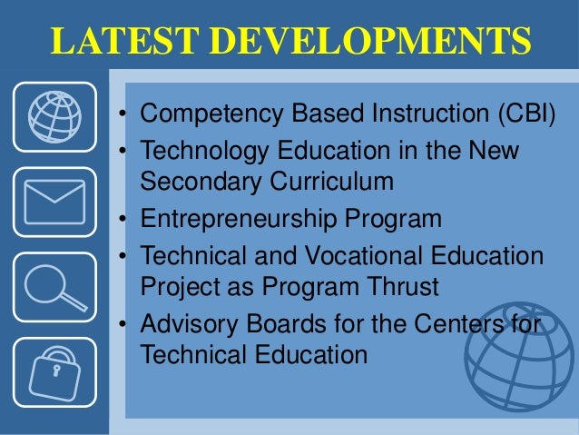 LATEST DEVELOPMENTS • Competency Based Instruction (CBI) • Technology Education in the New Secondary Curriculum • Entrepre...