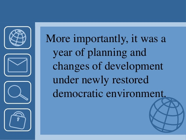 More importantly, it was a year of planning and changes of development under newly restored democratic environment.