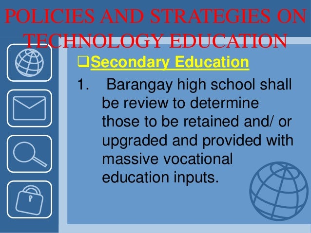 POLICIES AND STRATEGIES ON TECHNOLOGY EDUCATION Secondary Education 1. Barangay high school shall be review to determine ...