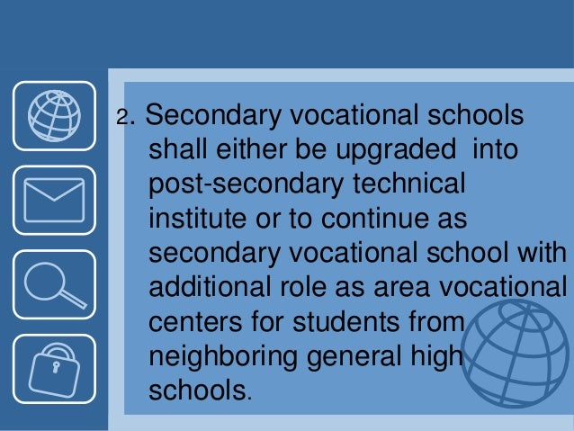 2. Secondary vocational schools shall either be upgraded into post-secondary technical institute or to continue as seconda...