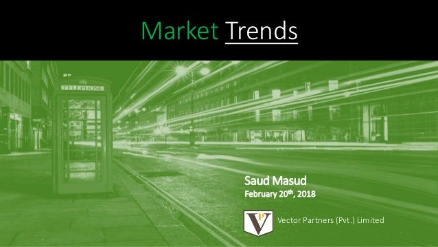 Market Trends Vector Partners (Pvt.) Limited Saud Masud February 20th, 2018