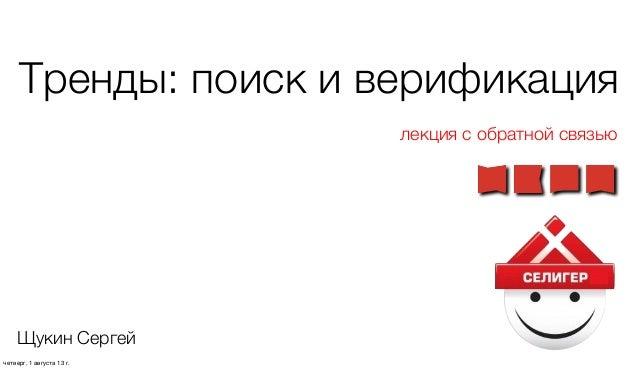Тренды: поиск и верификация лекция с обратной связью Щукин Сергей четверг, 1 августа 13г.