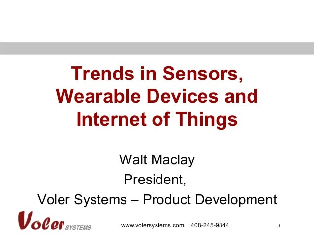 1 Trends in Sensors, Wearable Devices and Internet of Things Walt Maclay President, Voler Systems – Product Development ww...