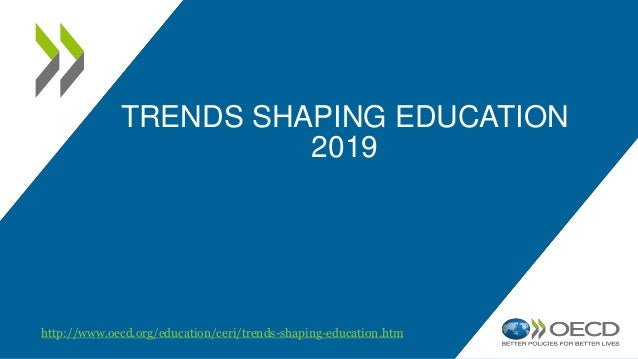 TRENDS SHAPING EDUCATION 2019 http://www.oecd.org/education/ceri/trends-shaping-education.htm