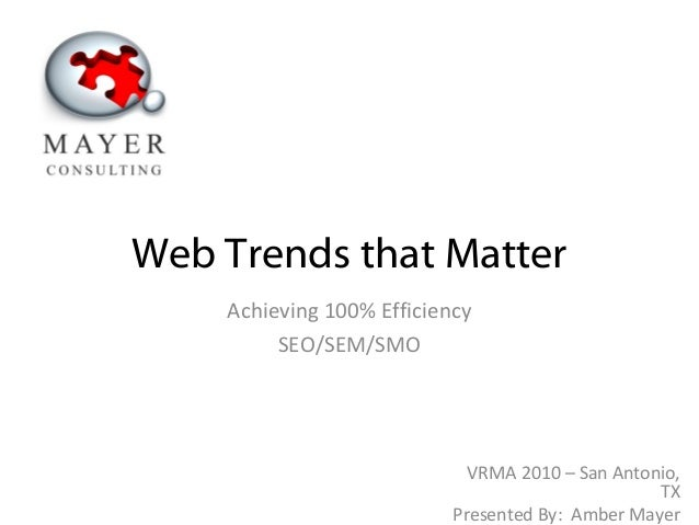 Web Trends that Matter Achieving 100% Efficiency SEO/SEM/SMO VRMA 2010 – San Antonio, TX Presented By: Amber Mayer