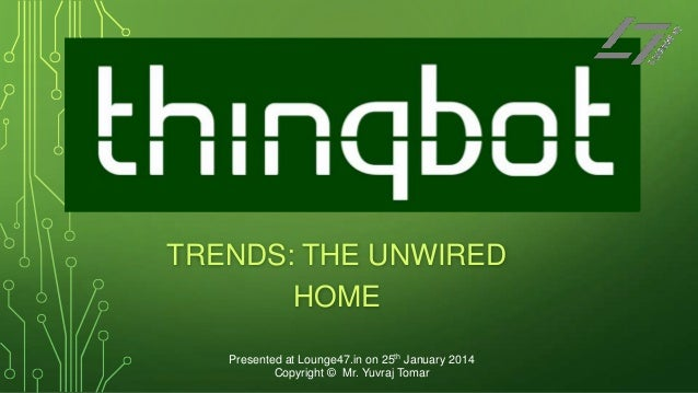TRENDS: THE UNWIRED HOME Presented at Lounge47.in on 25th January 2014 Copyright © Mr. Yuvraj Tomar