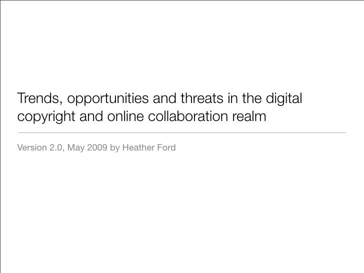 Trends, opportunities and threats in the digital copyright and online collaboration realm  Version 2.0, May 2009 by Heathe...