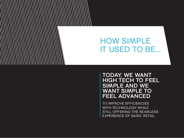 HOW SIMPLE IT USED TO BE... TODAY, WE WANT HIGH TECH TO FEEL SIMPLE AND WE WANT SIMPLE TO FEEL ADVANCED TO IMPROVE EFFICIE...