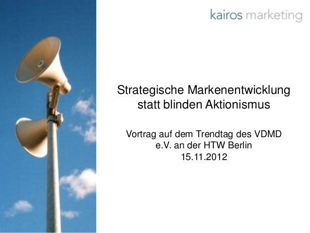 Strategische Markenentwicklung    statt blinden Aktionismus Vortrag auf dem Trendtag des VDMD        e.V. an der HTW Berli...