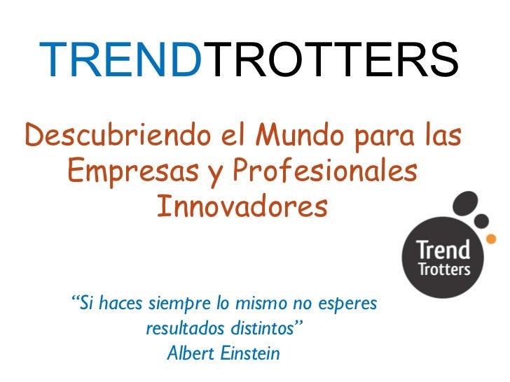 """TREND TROTTERS Descubriendo el Mundo para las Empresas y Profesionales Innovadores """" Si haces siempre lo mismo no esperes ..."""