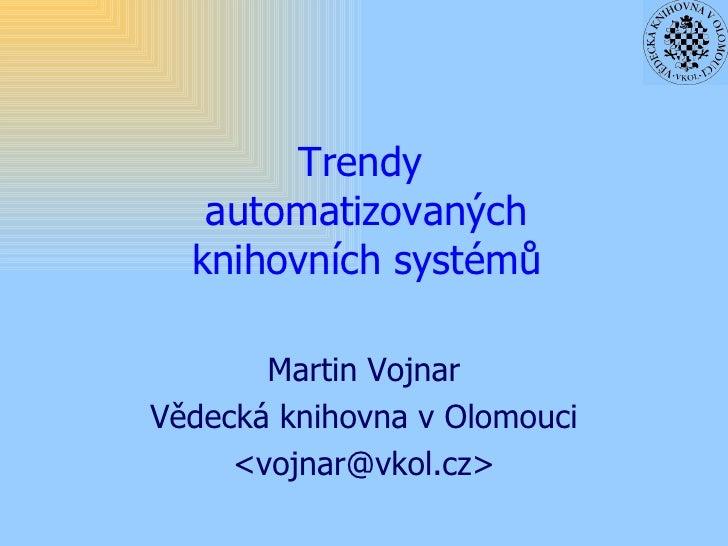 Trendy  automatizovaných knihovních systémů Martin Vojnar Vědecká knihovna v Olomouci <vojnar@vkol.cz>