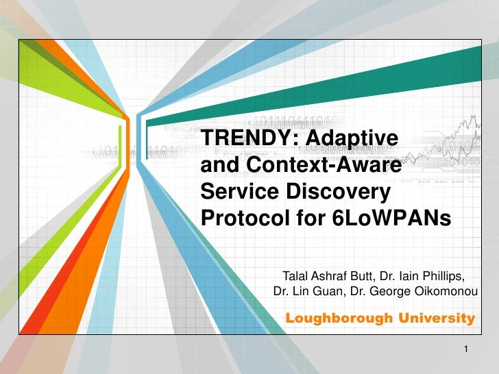 TRENDY: Adaptiveand Context-AwareService DiscoveryProtocol for 6LoWPANs       Talal Ashraf Butt, Dr. Iain Phillips,      D...