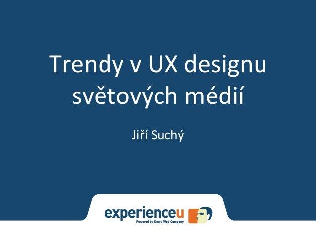 Trendy  v  UX  designu   světových  médií   Jiří  Suchý