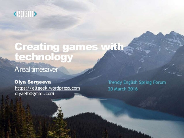 Creating games with technology Olya Sergeeva Trendy English Spring Forum 20 March 2016 Arealtimesaver https://eltgeek.word...