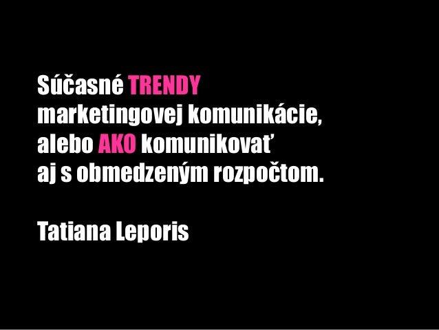 Súčasné TRENDYmarketingovej komunikácie,alebo AKO komunikovaťaj s obmedzeným rozpočtom.Tatiana Leporis