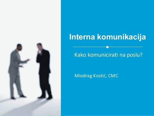 Interna komunikacija Miodrag Kostić, CMC Kako komunicirati na poslu?