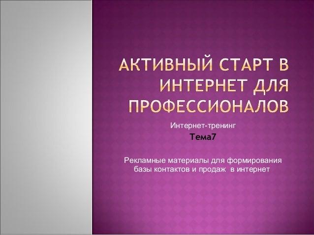Интернет-тренинг              Тема7Рекламные материалы для формирования  базы контактов и продаж в интернет