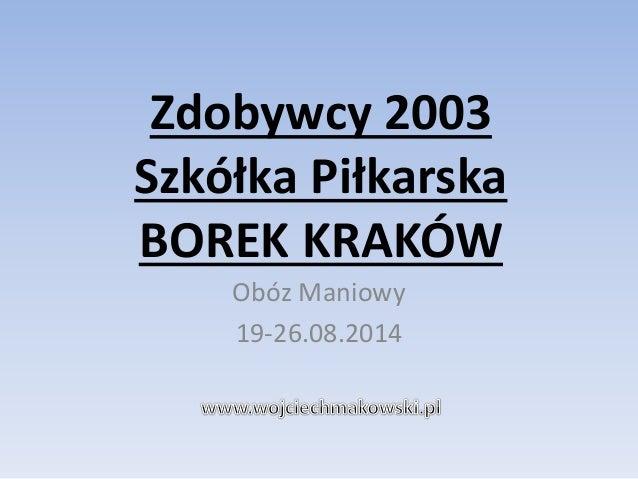 Zdobywcy 2003  Szkółka Piłkarska  BOREK KRAKÓW  Obóz Maniowy  19-26.08.2014