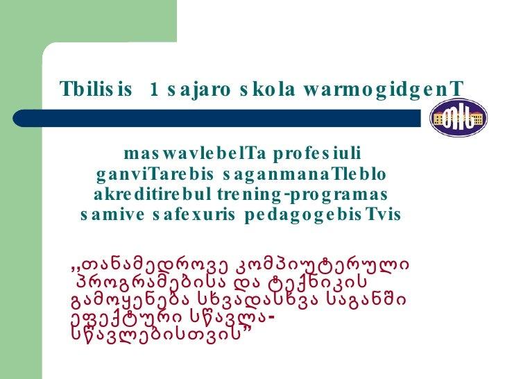 Tbilisis  1 sajaro skola warmogidgenT maswavlebelTa profesiuli ganviTarebis saganmanaTleblo akreditirebul trening-programa...