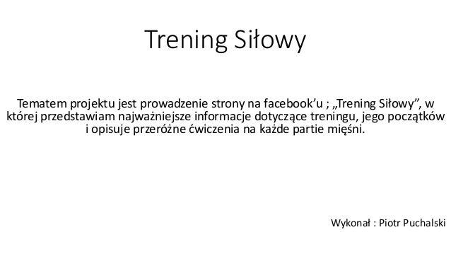 """Trening Siłowy Tematem projektu jest prowadzenie strony na facebook'u ; """"Trening Siłowy"""", w której przedstawiam najważniej..."""