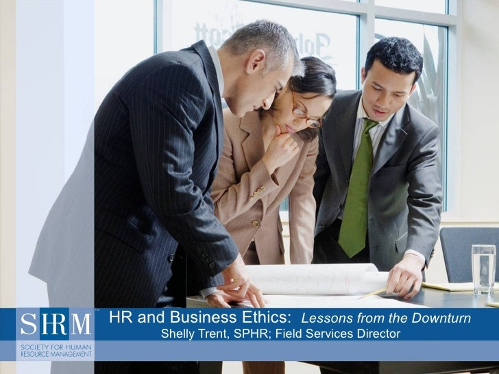 HR and Business Ethics:  Lessons from the Downturn Shelly Trent, SPHR; Field Services Director