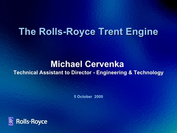 The Rolls-Royce Trent Engine 5 October  2000 Michael Cervenka  Technical Assistant to Director - Engineering & Technology