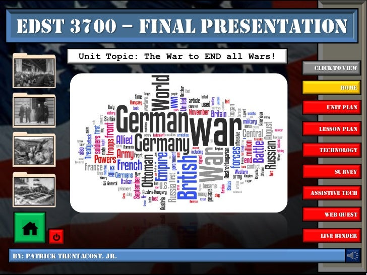 EDST 3700 – Final Presentation                 Unit Topic: The War to END all Wars!                                       ...