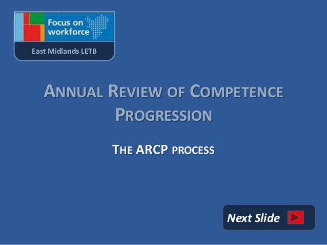 East Midlands LETB   ANNUAL REVIEW OF COMPETENCE           PROGRESSION                     THE ARCP PROCESS               ...