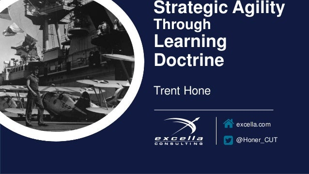 excella.com @Honer_CUT Strategic Agility Through Learning Doctrine Trent Hone