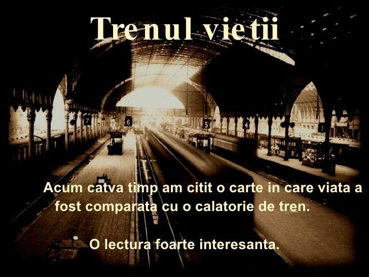 Trenul vietii Acum catva timp am citit o carte in care viata a fost comparata cu o calatorie de tren.  O lectura foarte in...