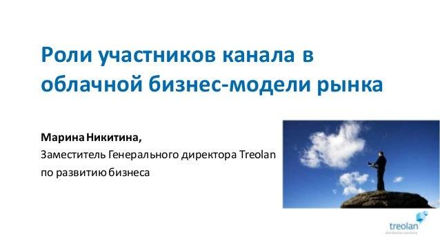 Роли участников канала в облачной бизнес-модели рынка МаринаНикитина, Заместитель Генерального директора Treolan по развит...