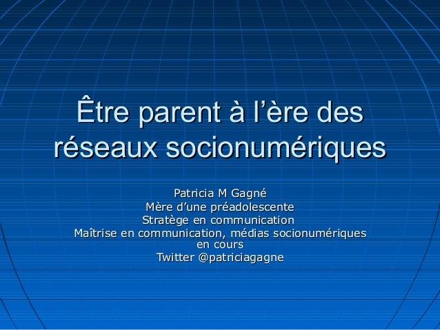 Être parent à l'ère des réseaux socionumériques Patricia M Gagné Mère d'une préadolescente Stratège en communication Maîtr...