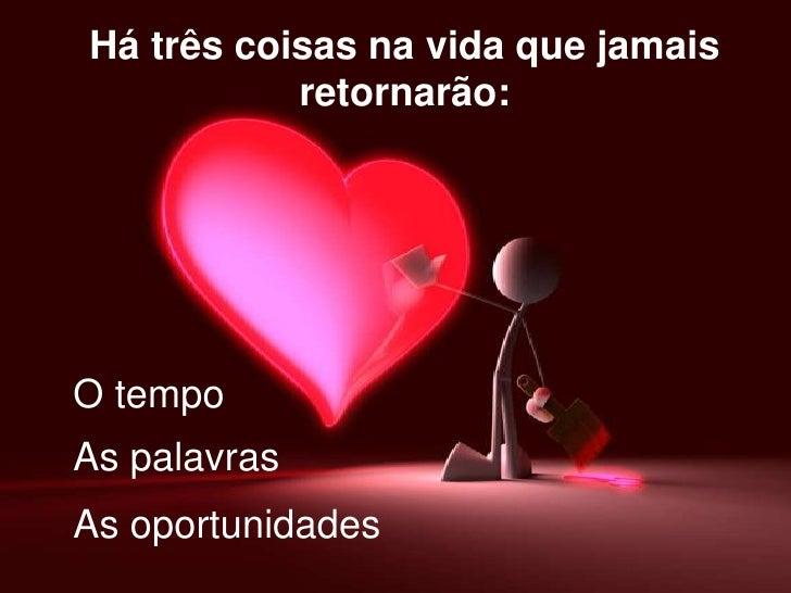 Há três coisas na vida que jamais retornarão:<br />O tempo<br />As palavras<br />As oportunidades<br />