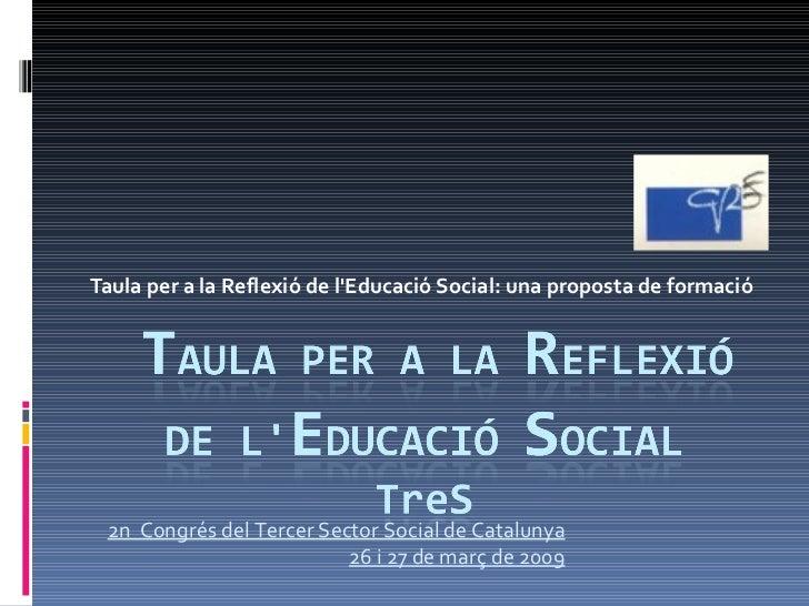 Taula per a la Reflexió de l'Educació Social: una proposta de formació 2n  Congrés del Tercer Sector Social de Catalunya 2...