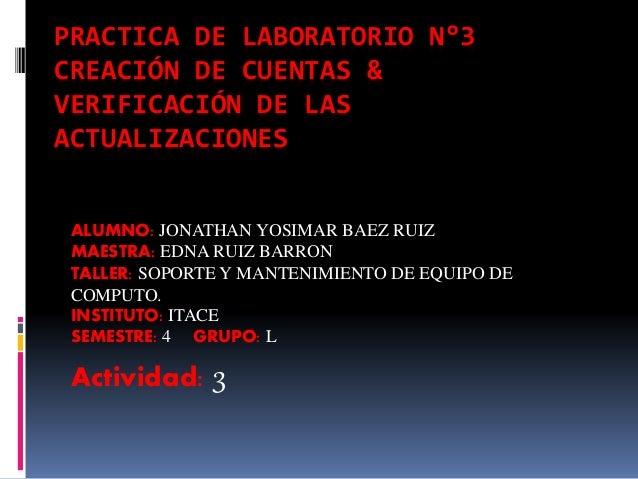 PRACTICA DE LABORATORIO N°3 CREACIÓN DE CUENTAS & VERIFICACIÓN DE LAS ACTUALIZACIONES ALUMNO: JONATHAN YOSIMAR BAEZ RUIZ M...