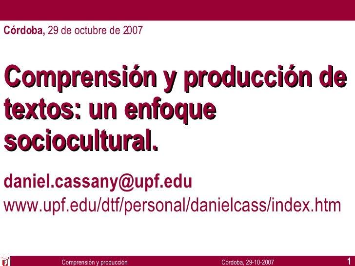 Comprensión y producción de textos: un enfoque sociocultural. [email_address] www.upf.edu/dtf/personal/danielcass/index.ht...