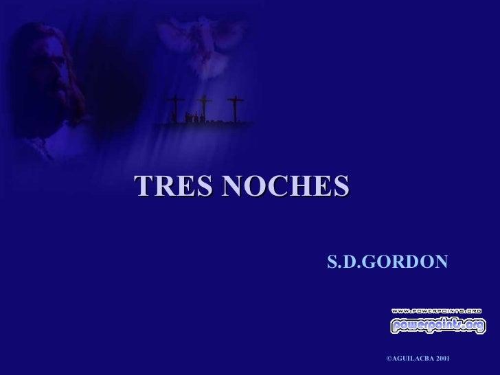 TRES NOCHES <ul><li>S.D.GORDON </li></ul><ul><li>©AGUILACBA 2001 </li></ul>