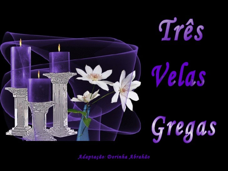 20 SET 2004 MONTAGEM:  [email_address] Adaptação :  Dorinha Abrahão Três Velas Gregas