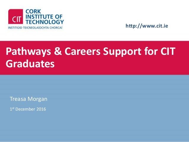 http://www.cit.ie Pathways & Careers Support for CIT Graduates Treasa Morgan 1st December 2016
